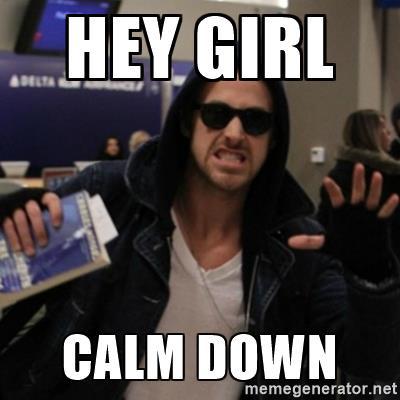 hey girl calm down
